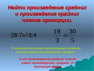 Найти произведение средних и произведение крайних членов пропорции. 28:7=16:4