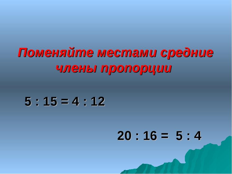 Поменяйте местами средние члены пропорции 5 : 15 = 4 : 12 20 : 16 = 5 : 4