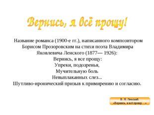 Название романса (1900-е гг.), написанного композитором Борисом Прозоровским