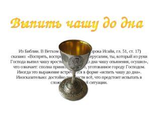 Из Библии. В Ветхом Завете (Книга пророка Исайи, гл. 51, ст. 17) сказано: «В