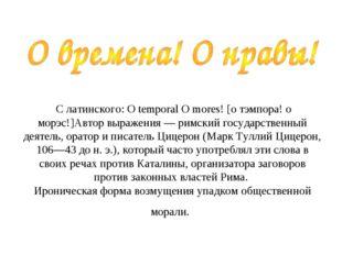 С латинского: О temporal О mores! [о тэмпора! о морэс!]Автор выражения — рим
