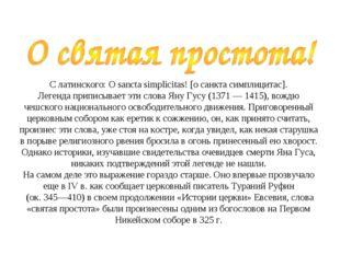 С латинского: О sancta simplicitas! [о санкта симплицитас]. Легенда приписы