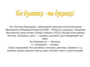 Из «Песенки бюрократа», написанной советским поэтом Василием Ивановичем Лебе