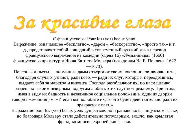 С французского: Pour les (vos) beaux yeux. Выражение, означающее «бесплатно...