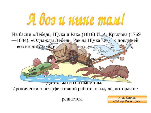Из басни «Лебедь, Щука и Рак» (1816) И. А. Крылова (1769—1844). «Однажды Ле...