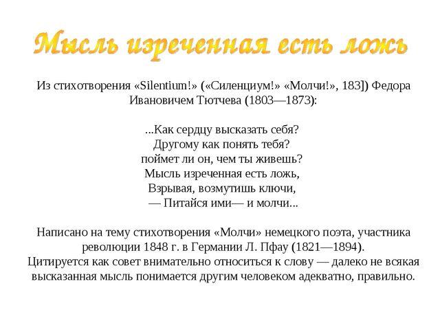 Из стихотворения «Silentium!» («Силенциум!» «Молчи!», 183]) Федора Иванови...