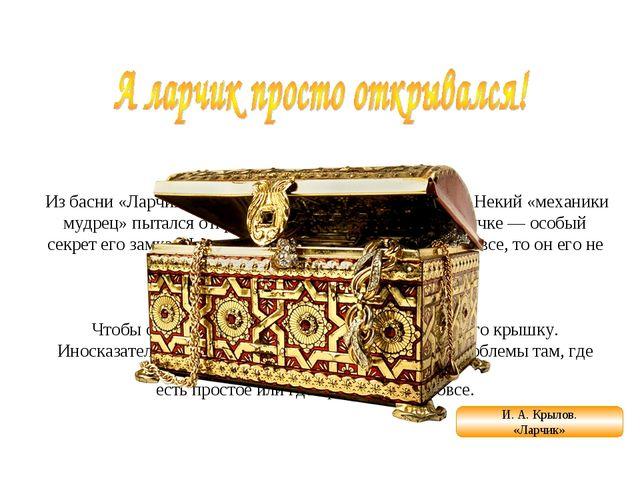 А ларчик просто открывался Из басни «Ларчик» (1808) И. А. Крылова (1769—1844...