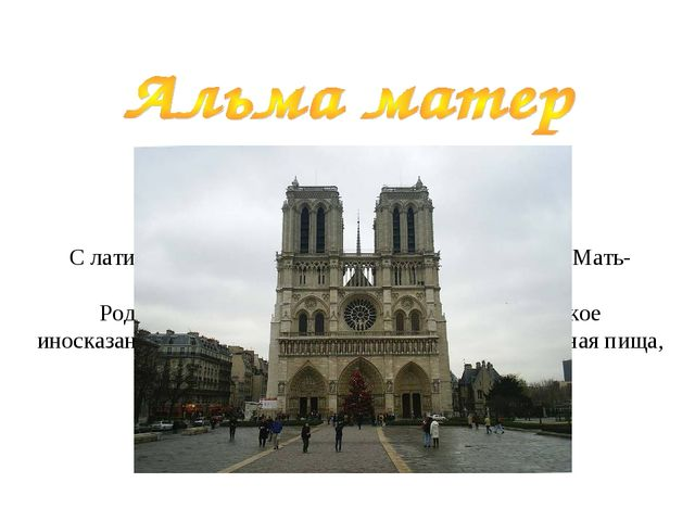 С латинского: Alma mater [альма матер]. Перевод: Мать-кормилица (Мать кормя...