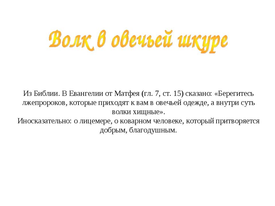 Из Библии. В Евангелии от Матфея (гл. 7, ст. 15) сказано: «Берегитесь лжеп...