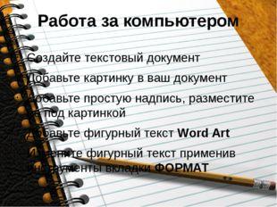 Работа за компьютером Создайте текстовый документ Добавьте картинку в ваш док