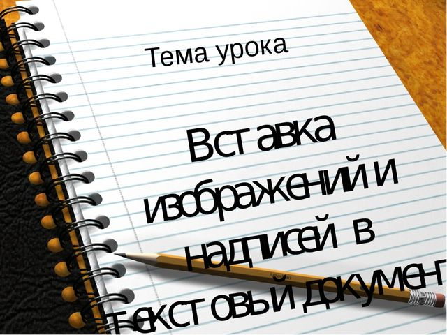 Тема урока Вставка изображений и надписей в текстовый документ