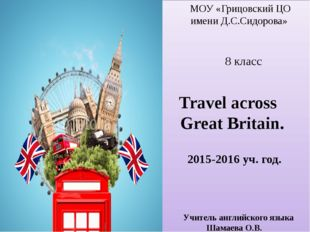 МОУ «Грицовский ЦО имени Д.С.Сидорова» 8 класс Travel across Great Britain.