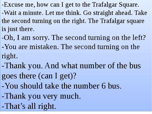 Этикетные формы ведения диалога : -Excuse me, how can I get to the Trafalgar...