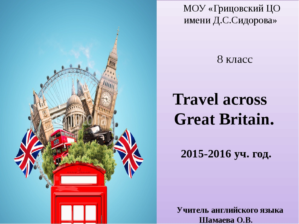 МОУ «Грицовский ЦО имени Д.С.Сидорова» 8 класс Travel across Great Britain....