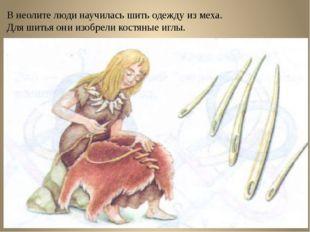 В неолите люди научилась шить одежду из меха. Для шитья они изобрели костяные
