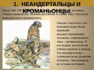 1. НЕАНДЕРТАЛЬЦЫ И КРОМАНЬОНЦЫ. Около 200-100 тысяч лет назад появился новый
