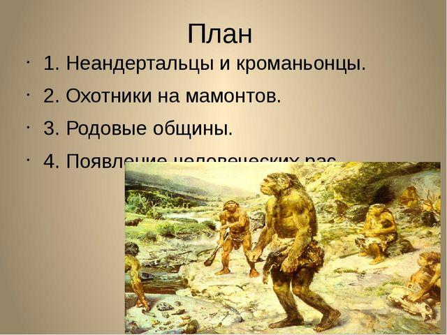 План 1. Неандертальцы и кроманьонцы. 2. Охотники на мамонтов. 3. Родовые общи...