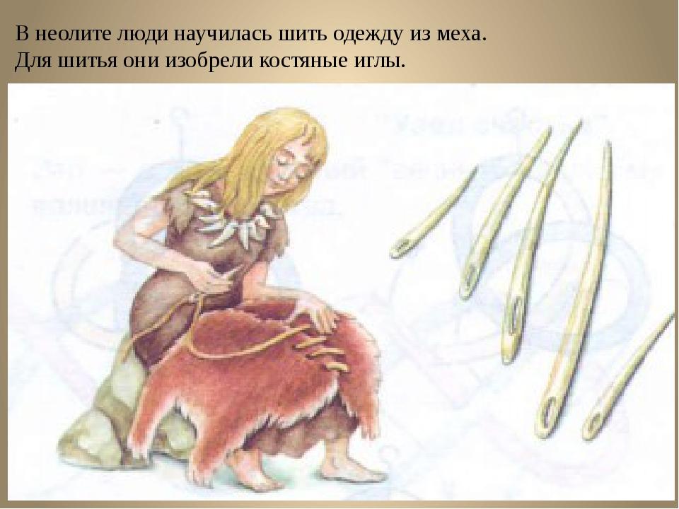 В неолите люди научилась шить одежду из меха. Для шитья они изобрели костяные...