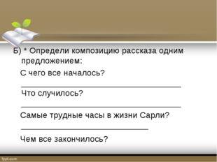 Б) * Определи композицию рассказа одним предложением: С чего все началось? __