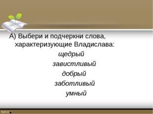 А) Выбери и подчеркни слова, характеризующие Владислава: щедрый завистливый д
