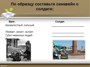 По образцу составьте синквейн о солдате: Враг. Солдат. Безжалостный, сильный.