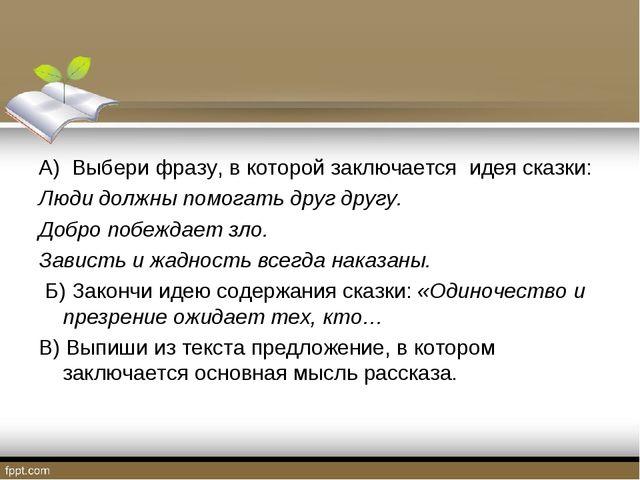 А) Выбери фразу, в которой заключается идея сказки: Люди должны помогать друг...