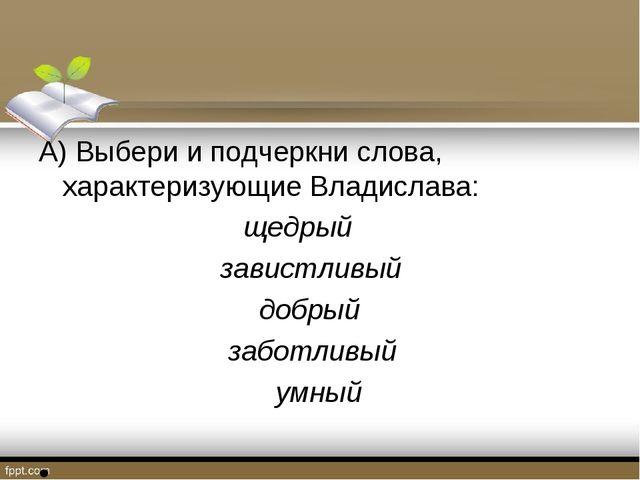 А) Выбери и подчеркни слова, характеризующие Владислава: щедрый завистливый д...