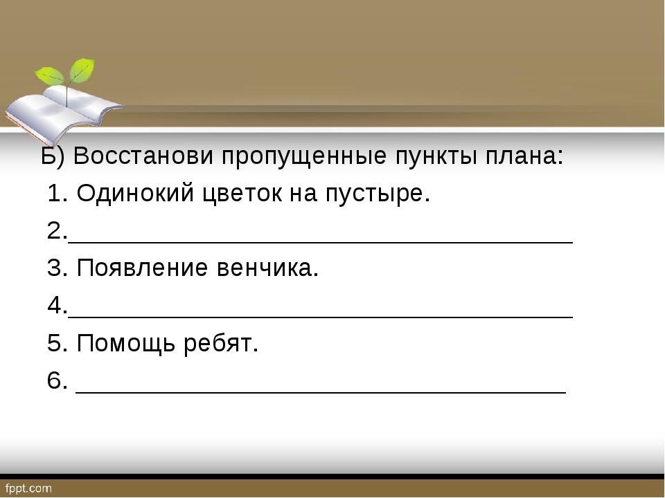Б) Восстанови пропущенные пункты плана: 1. Одинокий цветок на пустыре. 2.____...
