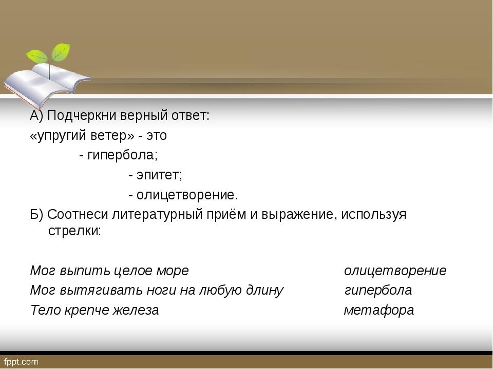 А) Подчеркни верный ответ: «упругий ветер» - это - гипербола; - эпитет;...