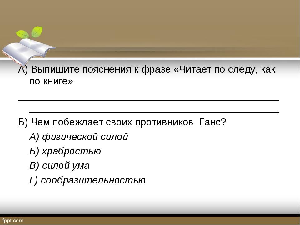 А) Выпишите пояснения к фразе «Читает по следу, как по книге» _______________...