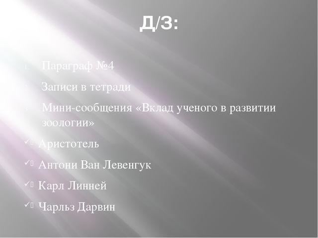 Д/З: Параграф №4 Записи в тетради Мини-сообщения «Вклад ученого в развитии зо...