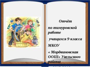 Отчёт по тимуровской работе учащихся 9 класса МКОУ « Мордвиновская ООШ» Увель