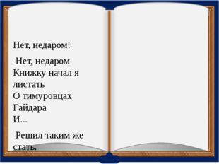 Нет, недаром! Нет, недаром Книжку начал я листать О тимуровцах Гайдара И...