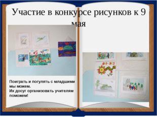 Участие в конкурсе рисунков к 9 мая Поиграть и погулять с младшими мы можем.