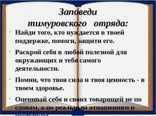Заповеди тимуровскогоотряда: Найди того, кто нуждается в твоей поддержке,