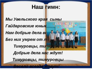 Наш гимн: Мы Увельского края сыны Гайдаровские юные мы внуки, Нам добрые