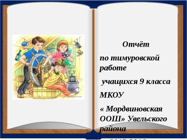 Отчёт по тимуровской работе учащихся 9 класса МКОУ « Мордвиновская ООШ» Увель...