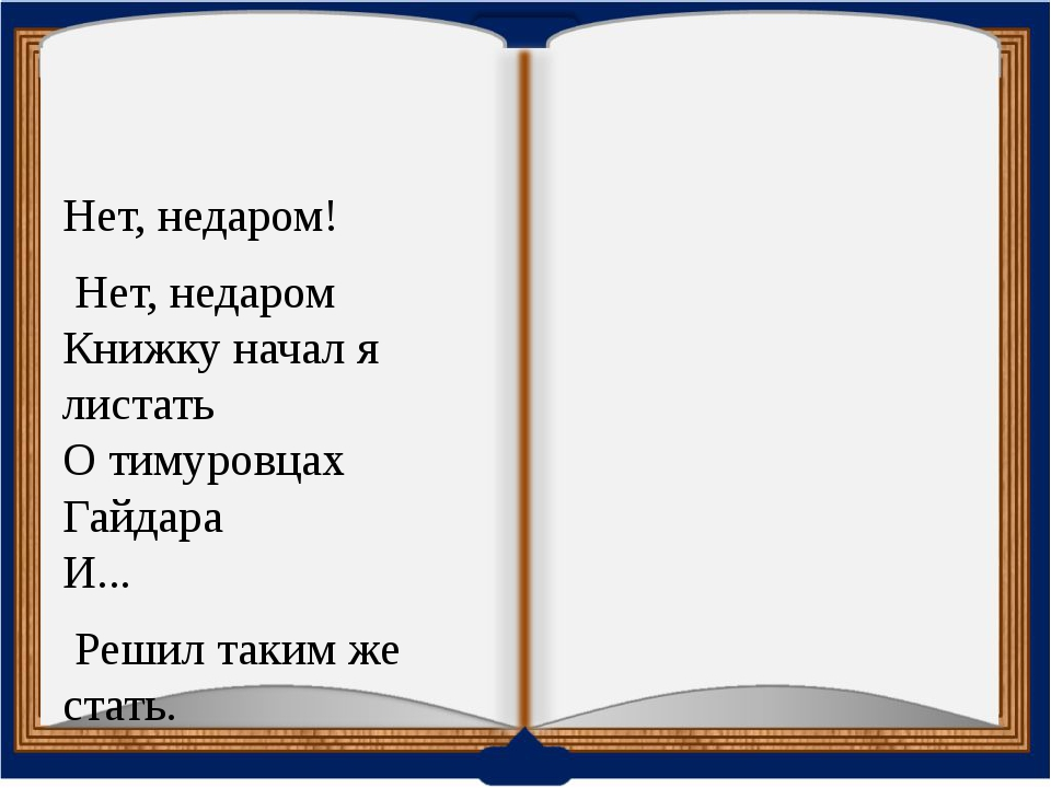 Нет, недаром! Нет, недаром Книжку начал я листать О тимуровцах Гайдара И......