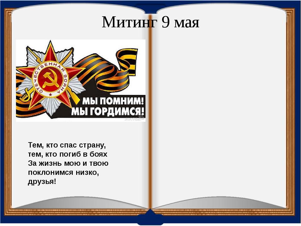 Митинг 9 мая Тем, кто спас страну, тем, кто погиб в боях За жизнь мою и твою...