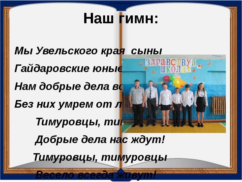 Наш гимн: Мы Увельского края сыны Гайдаровские юные мы внуки, Нам добрые...