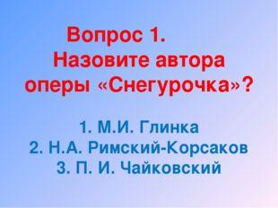 Вопрос 1. Назовите автора оперы «Снегурочка»? 1. М.И. Глинка 2. Н.А. Римский-
