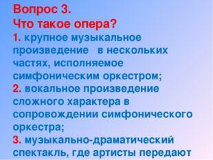 Вопрос 3. Что такое опера? 1. крупное музыкальное произведение в нескольких ч