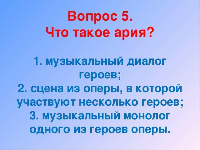 Вопрос 5. Что такое ария? 1. музыкальный диалог героев; 2. сцена из оперы, в...