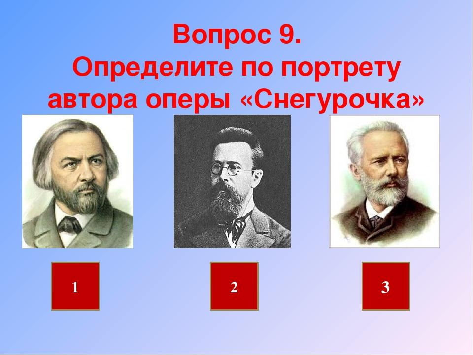 Вопрос 9. Определите по портрету автора оперы «Снегурочка» 1 2 3