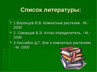 Список литературы: 1.Воронцов В.В. Комнатные растения. -М.-2000 2. Скворцов