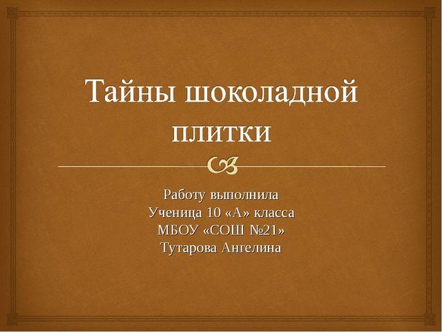 Работу выполнила Ученица 10 «А» класса МБОУ «СОШ №21» Тутарова Ангелина