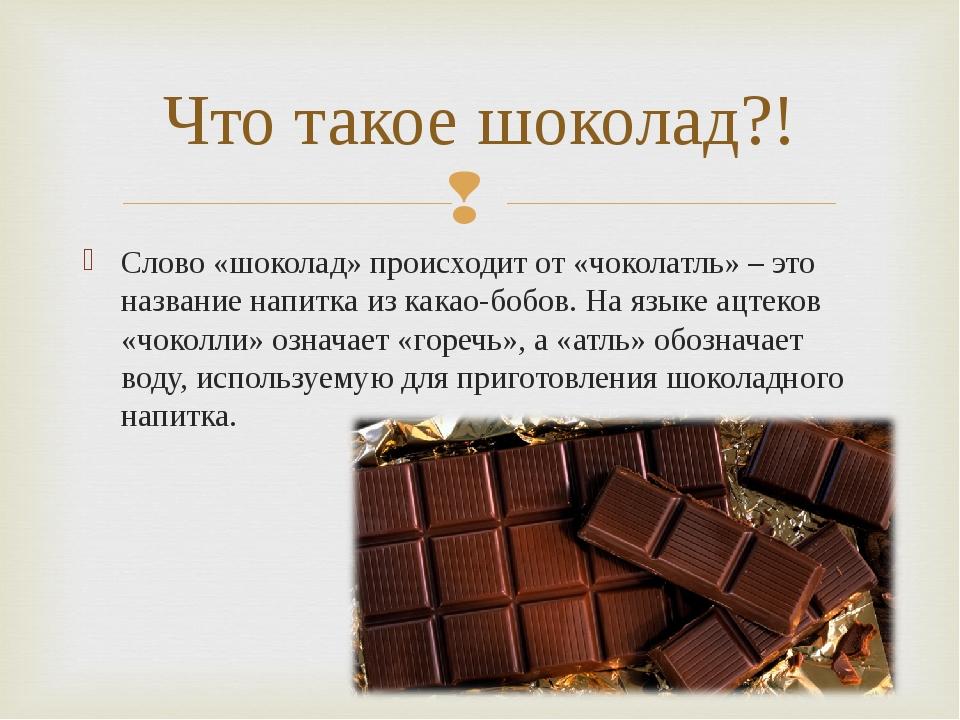 Слово «шоколад» происходит от «чоколатль» – это название напитка из какао-боб...