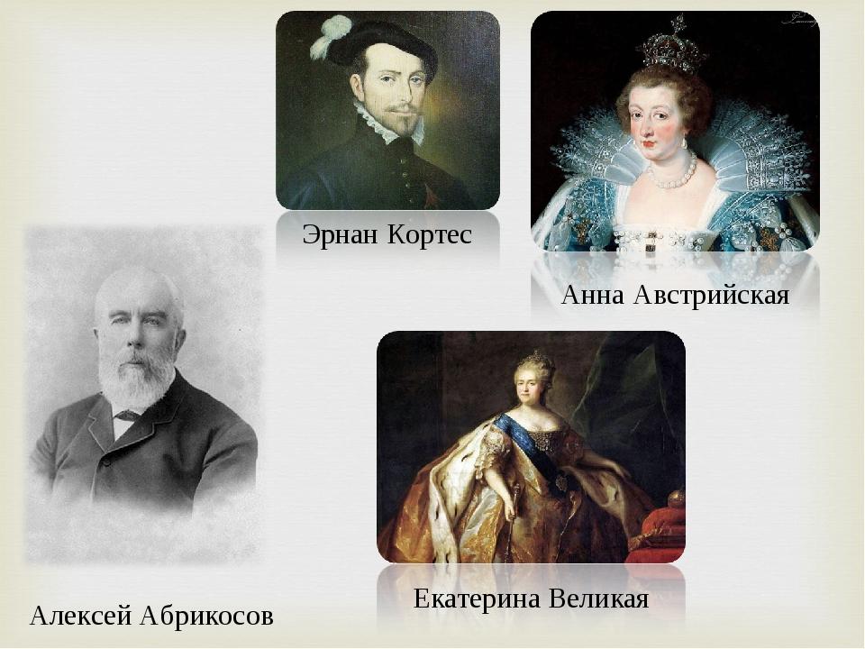 Эрнан Кортес Анна Австрийская Екатерина Великая Алексей Абрикосов