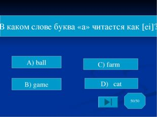 В каком слове буква «а» читается как [ei]? A) ball B) game C) farm D) cat 50/50
