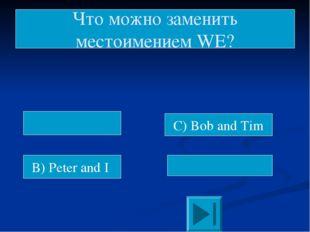 B) Peter and I C) Bob and Tim Что можно заменить местоимением WE?